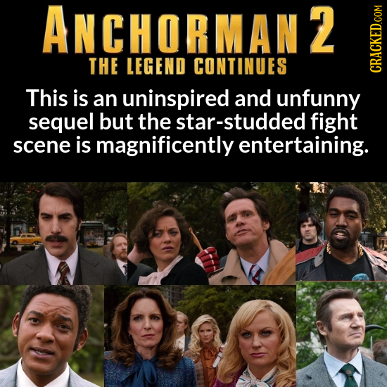 ANCHORMAN2 THE LEGEND CONTINUES CRACKED.COM This is an uninspired and unfunny sequel but the star-studded fight scene is magnificently entertaining.