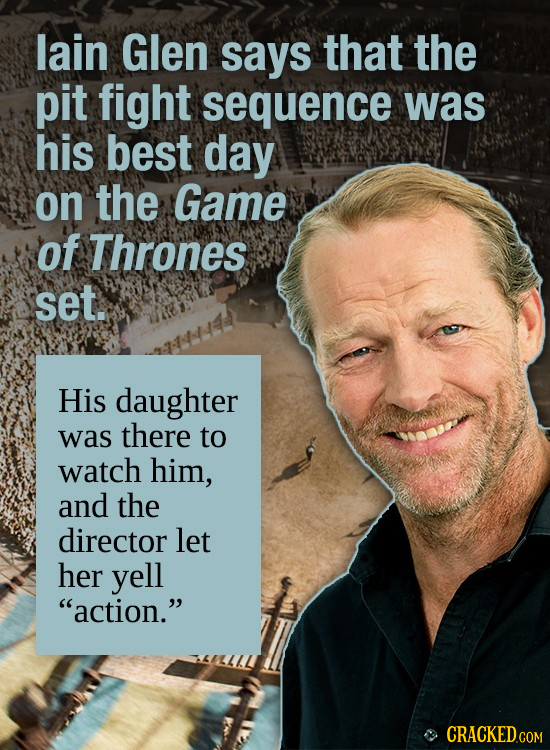 lain Glen says that the pit fight sequence was his best day on the Game of Thrones set. His daughter was there to watch him, and the director let her