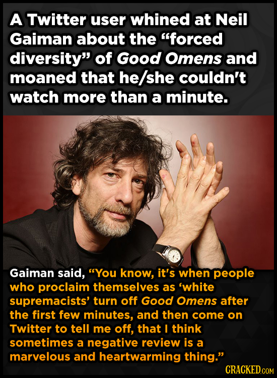A Twitter user whined at Neil Gaiman about the forced diversity of Good Omens and moaned that he/she couldn't watch more than a minute. Gaiman said,