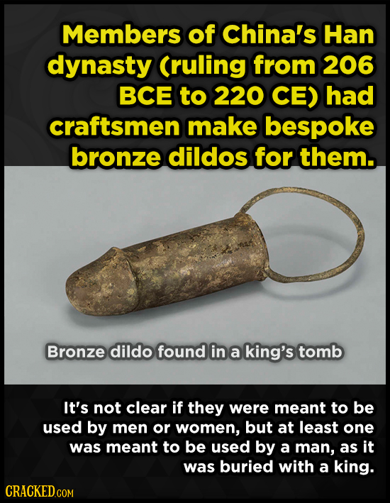 Members of China's Han dynasty (ruling from 206 BCE to 220 CE) had craftsmen make bespoke bronze dildos for them. Bronze dildo found in a king's tomb