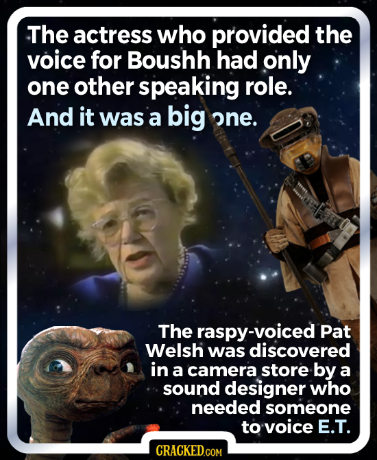 The actress who provided the voice for Boushh had only one other speaking role. And it was a big one. The -voiced Pat Welsh was discovered in a camera