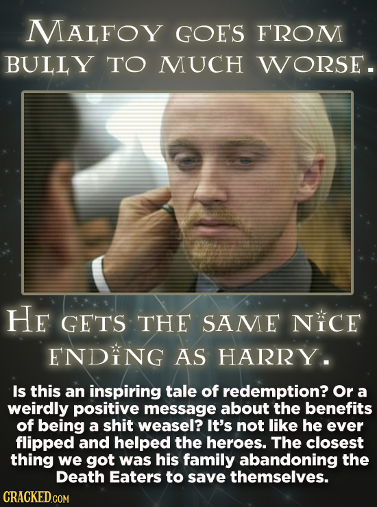 MALFOY GOES FROM BULLY TO MUCH WORSE. He GETS THE SAME NICE ENDING AS HARRY . Is this an inspiring tale of redemption? Or a weirdly positive message a