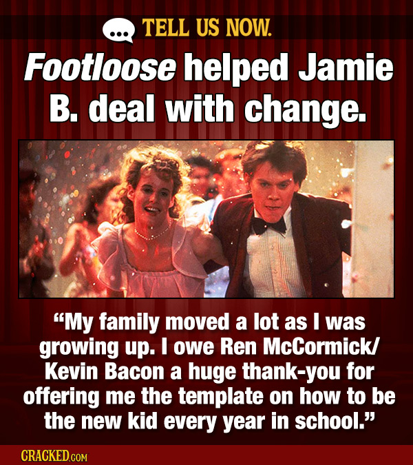 TELL US NOW. Footloose helped Jamie B. deal with change. My family moved a lot as I was growing up. I owe Ren McCormick/ Kevin Bacon a huge thank-you