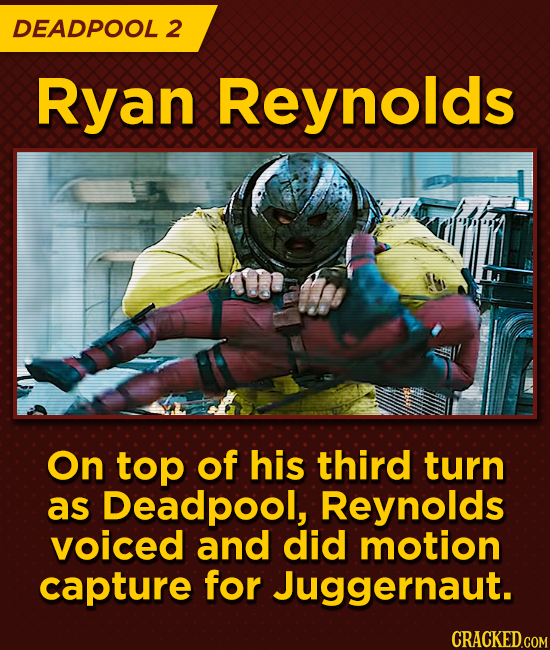 DEADPOOL 2 Ryan Reynolds On top of his third turn as Deadpool, Reynolds voiced and did motion capture for Juggernaut.