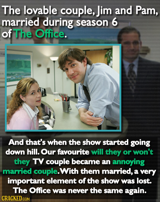 The lovable couple, Jim and Pam, married during season 6 of The Office. And that's when the show started going down hill. Our fayourite will they or w