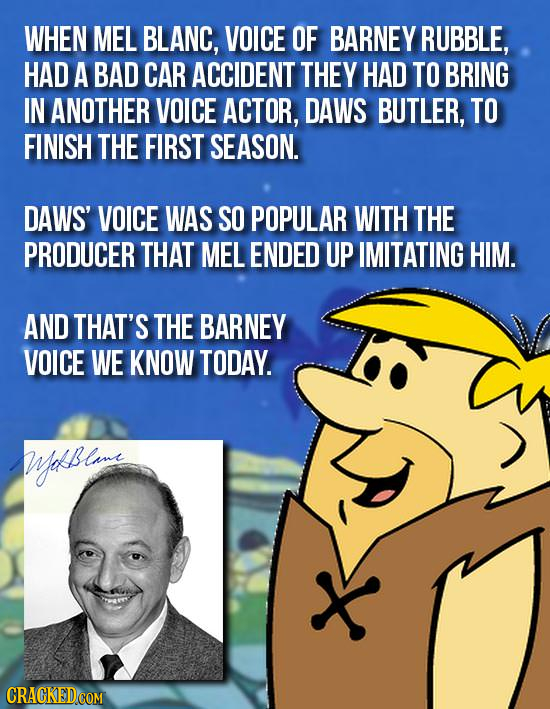 WHEN MEL BLANC, VOICE OF BARNEY RUBBLE, HAD A BAD CAR ACCIDENT THEY HAD TO BRING IN ANOTHER VOICE ACTOR, DAWS BUTLER, TO FINISH THE FIRST SEASON. DAWS