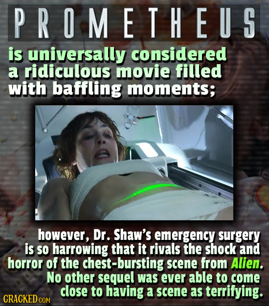 PROMETHEUS is universally considered a ridiculous movie filled with baffling moments; however, Dr. Shaw's emergency surgery is SO harrowing that it ri