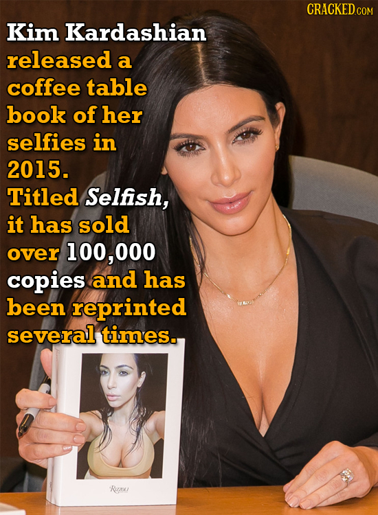 CRACKEDcO Kim Kardashian released a coffee table book of her selfies in 2015. Titled Selfish, it has sold over 100,000 copies and has been reprinted s
