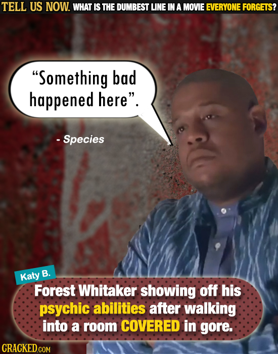 TELL US NOW. WHAT IS THE DUMBEST LINE IN A MOVIE EVERYONE FORGETS? Something bad happened here. - Species B. Katy Forest Whitaker showing off his ps