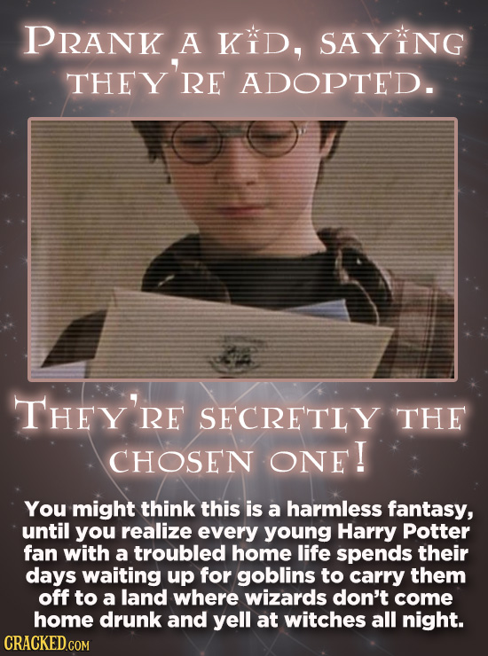 PRANK A KiD, SAYING THEY'RE ADOPTED. THEY'RE RE SECRETLY THE CHOSEN ONE! You might think this is a harmless fantasy, until you realize every young Har