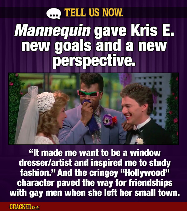 TELL US NOW. Mannequin gave Kris E. new goals and a new perspective. It made me want to be a window dresserlartist and inspired me to study fashion.