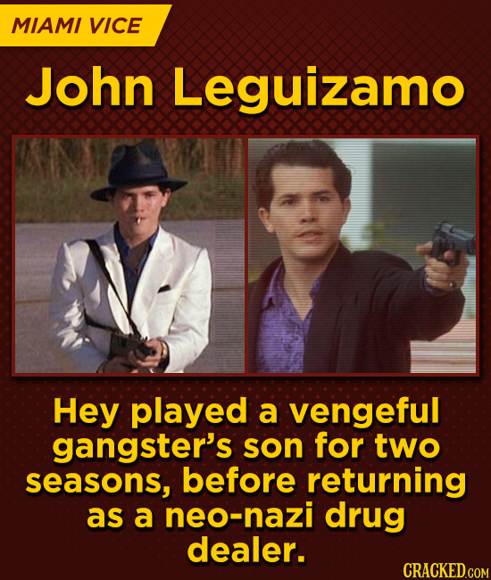 MIAMI VICE John Leguizamo Hey played a vengeful gangster's son for two seasons, before returning as a neo-nazi drug dealer.