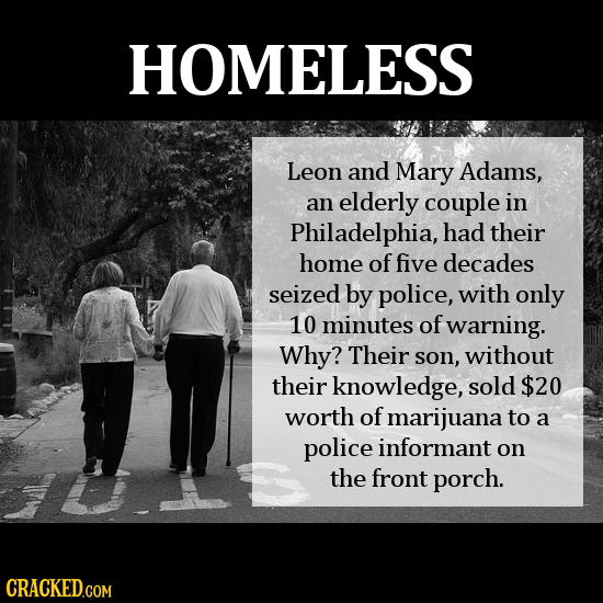 HOMELESS Leon and Mary Adams, an elderly couple in Philadelphia, had their home of five decades seized by police, with only 10 minutes of warning. Why