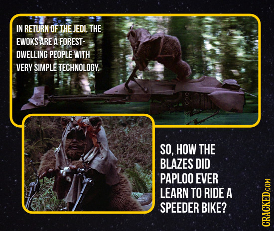 IN RETURN OF THE JEDI. THE EWOKS ARE A FOREST- DWELLING PEOPLE WITH VERY SIMPLE TECHNOLOGY. 000 SO, HOW THE BLAZES DID PAPLOO EVER LEARN TO RIDE A SPE