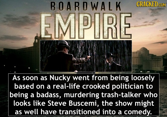 BOARDWALK CRACKED EMPIRE As soon as Nucky went from being loosely based on a real-life crooked politician to being a badass, murdering trash-talker wh