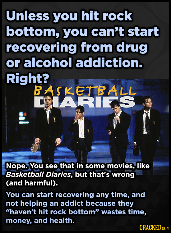 Unless you hit rock bottom, you can't start recovering from drug or alcohol addiction. Right? BASKETBALL CIARIEAS Nope. You see that in some movies, l