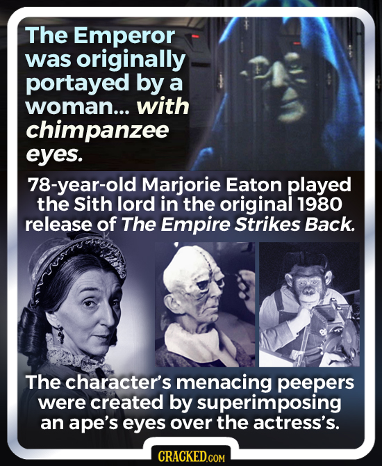 The Emperor was originally portayed by a woman... with chimpanzee eyes. 78-year-old Marjorie Eaton played the Sith lord in the original 1980 release o