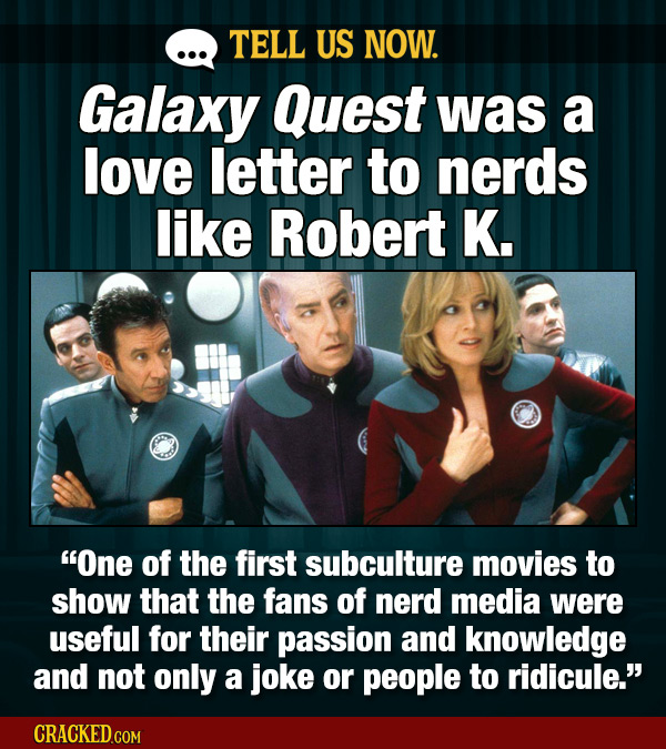 TELL US NOW. Galaxy Quest was a love letter to nerds like Robert K. One of the first subculture movies to show that the fans of nerd media were usefu