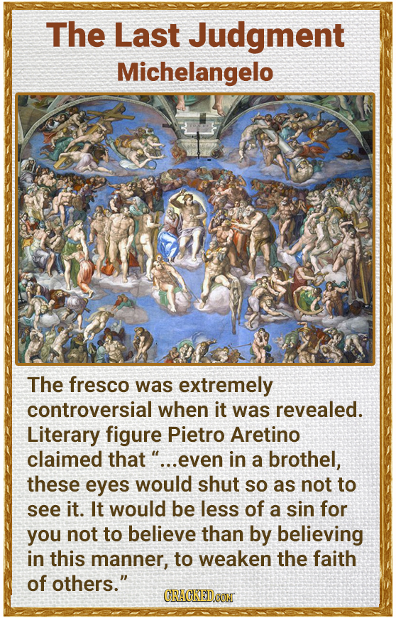 The Last Judgment Michelangelo The fresco was extremely controversial when it was revealed. Literary figure Pietro Aretino claimed that .. .even in a