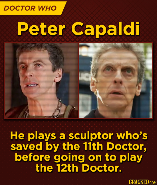 DOCTOR WHO Peter Capaldi He plays a sculptor who's saved by the 11th Doctor, before going on to play the 12th Doctor.