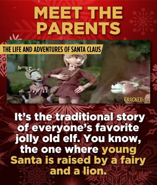 MEET THE PARENTS THE LIFE AND ADVENTURES OF SANTA CLAUS It's the traditional story of everyone's favorite jolly old elf. You know, the one where young