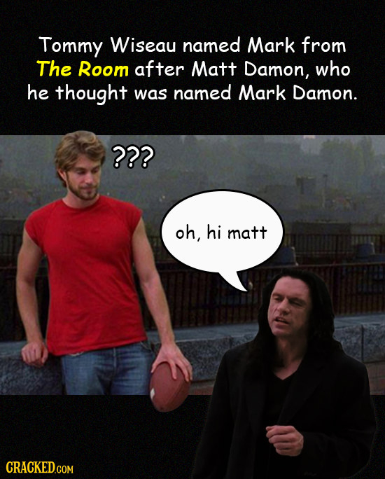 Tommy Wiseau named Mark from The Room after Matt Damon, who he thought was named Mark Damon. ??? oh, hi matt CRACKED.COM