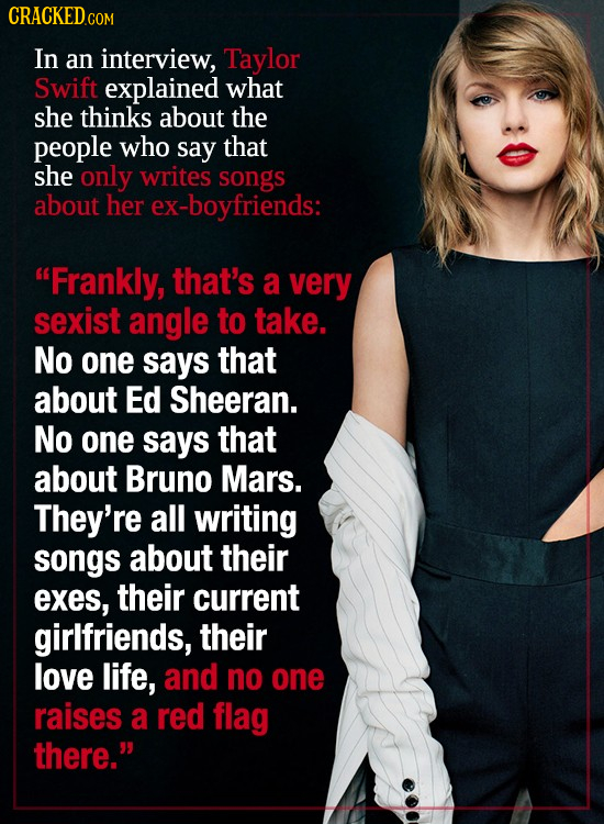 CRACKEDCON COM In an interview, Taylor Swift explained what she thinks about the people who say that she only writes songs about her ex-boyfriends: F