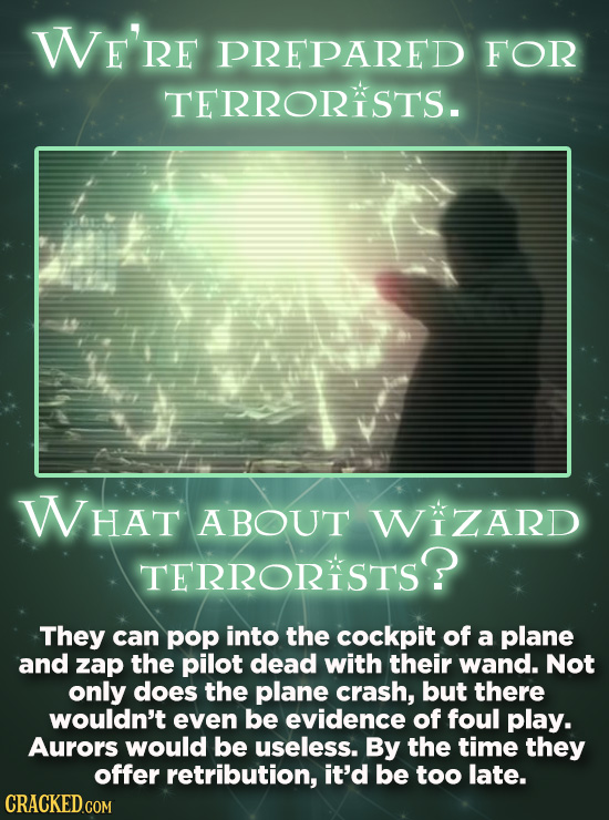 WE'RE PREPARED FOR TERRORISTS. WHAT ABOUT WIZARD TERRORISTS? They can pop into the cockpit of a plane and zap the pilot dead with their wand. Not only