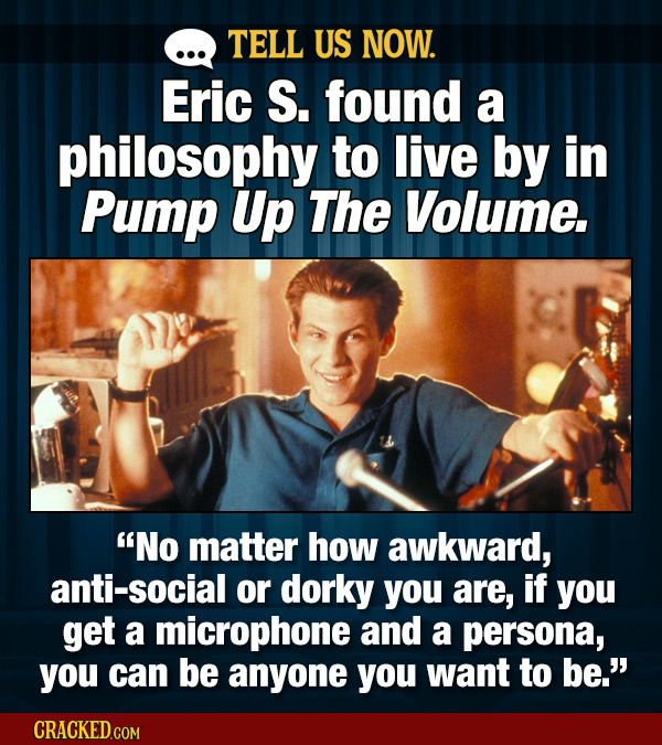 TELL US NOW. Eric S. found a philosophy to live by in Pump Up The Volume. No matter how awkward, anti-social or dorky you are, if you get a microphon
