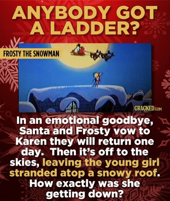 ANYBODY GOT A LADDER? FROSTY THE SNOWMAN CRACKED.COM In an emotional goodbye, Santa and Frosty vOW to Karen they will return one day. Then it's off to