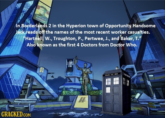 In Borderlands 2 in the Hyperion town of Opportunity Handsome Jack reads Off the names of the most recent worker casualties. Hartnell, W., Troughton,