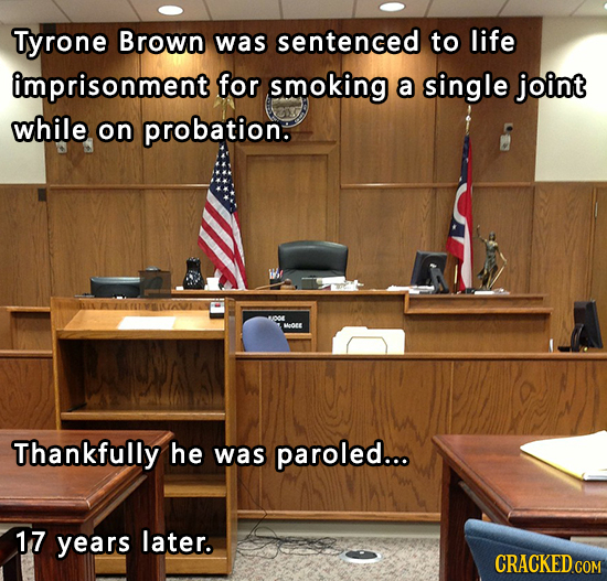 Tyrone Brown was sentenced to life imprisonment for smoking a single joint while on probation. O Heoe Thankfully he was paroled... 17 years later.