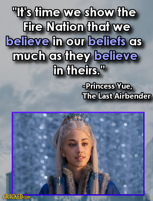 It's time we show the Fire Nation that we believe in our beliefs as much as they believe in theirs. -Princess Yue, The Last Airbender