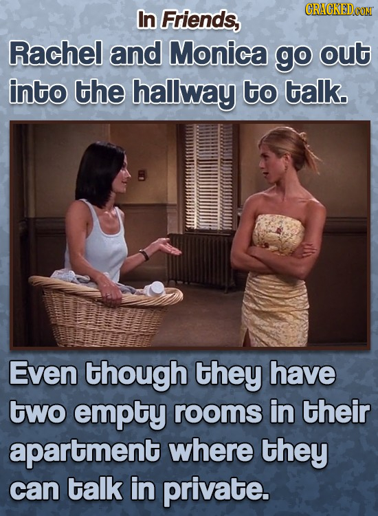 In Friends, Rachel and Monica go out into the hallway to talk. Even though they have two empty rooms in their apartment where they can talk in private