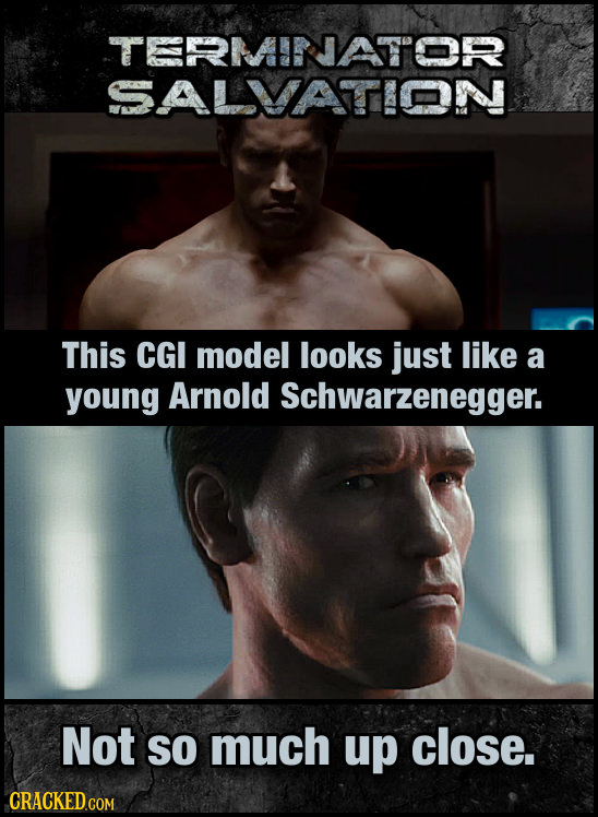 SALVATTION This CGI model looks just like a young Arnold Schwarzenegger. Not SO much up close. CRACKED.COM