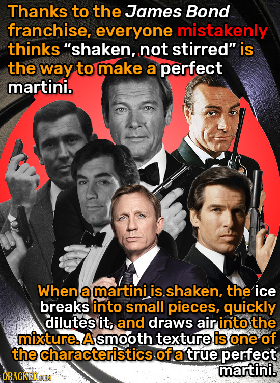 Thanks to the James Bond franchise, everyone mistakenly thinks shaken, not stirred is the way to make a perfect martini. When a martini is. shaken,