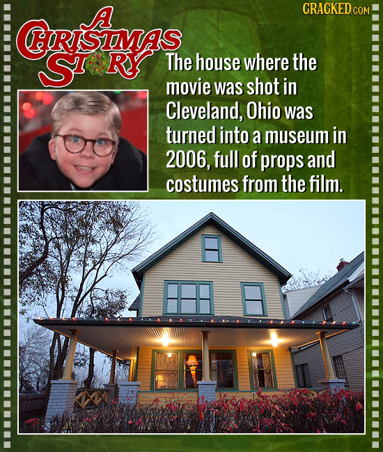 A CRACKED  RISIMS Sr'' Ry The house where the movie was shot in Cleveland, Ohio was turned into a museum in 2006, full of props and costumes from the