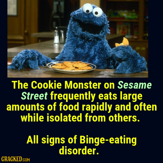 The Cookie Monster on Sesame Street frequently eats large amounts of food rapidly and often while isolated from others. All signs of Binge-eating diso