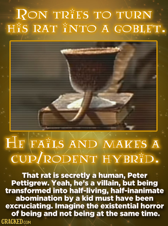 Ron TRES TO TURN HiS RAT INTO A GOBLET. He FAILS AND MAKES A RODENT HYBRID. That rat is secretly a human, Peter Pettigrew. Yeah, he's a villain, but b