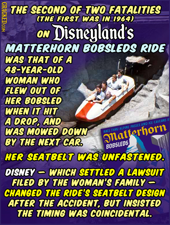 CRACKED.COM THE SECOND OF TWO FATALITIES ITHE FIRST WAS IN 1964) Disneyland's ON MATTERHORN BOBSLEDS RIDE WAS THAT OF A 48-YEAR-OLD WOMAN WHO FLEW OUT