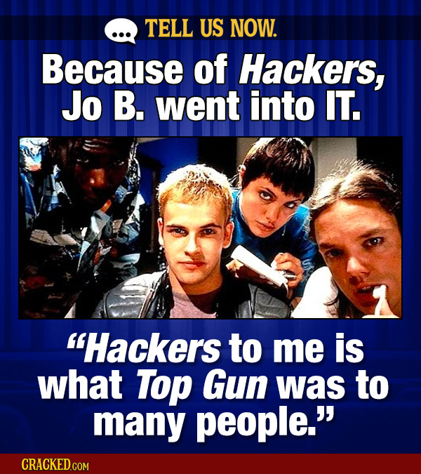 TELL US NOW. Because Of Hackers, Jo B. went into IT. Hackers to me is what Top Gun was to many people. CRACKED.COM