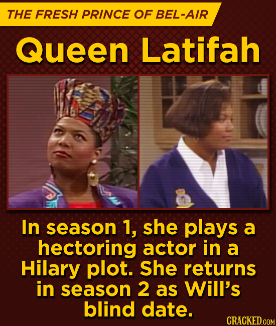 THE FRESH PRINCE OF BEL-AIR Queen Latifah In season 1, she plays a hectoring actor in a HiLary plot. She returns in season 2 as Will's blind date.
