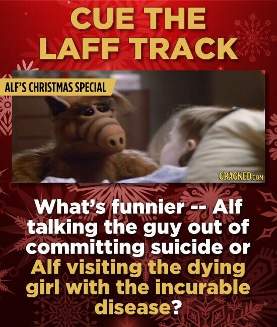 CUE THE LAFF TRACK ALF'S CHRISTMAS SPECIAL CRACKED COM What's funnier Alf talking the guy out of committing suicide or Alf visiting the dying girl wit