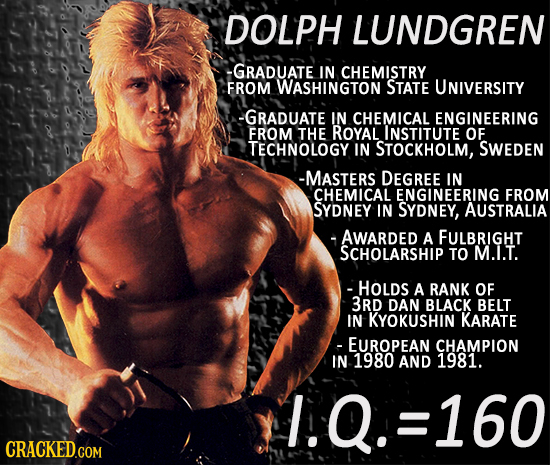 DOLPH LUNDGREN -GRADUATE IN CHEMISTRY FROM WASHINGTON STATE UNIVERSITY -GRADUATE IN CHEMICAL ENGINEERING FROM THE ROYAL INSTITUTE OF TECHNOLOGY IN STO