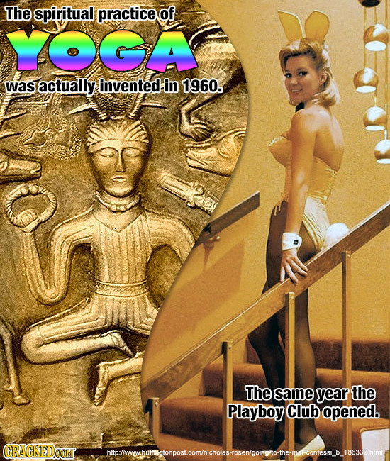 The spiritual practice of YOGA was actually invented in 1960. The same year the Playboy Club opened. CRACKEDOON htollwwhmtonposteomhichoayoengoinmgort