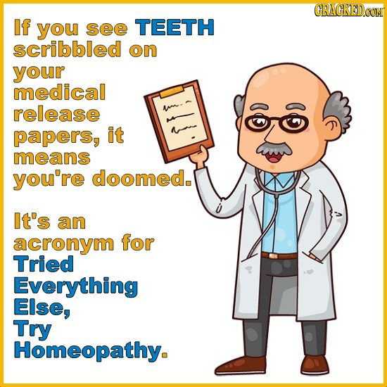 GRAGKEDCON If you see TEETH scribbled on your medical release papers, it means you're doomed. It's an acronym for Tried Everything Else, Try Homeopath