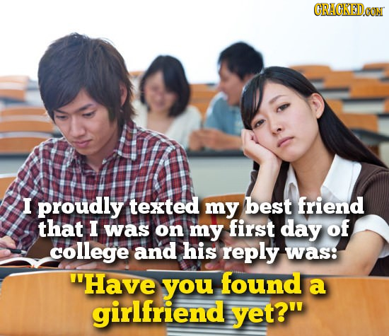 CRACKEDCO I proudly texted my best friend that I was on my first day of college and his reply was: Have you found a girlfriend yet?