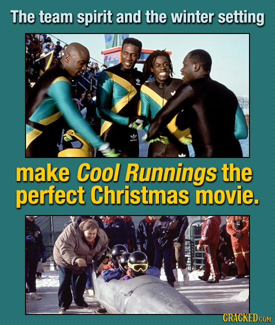 The team spirit and the winter setting make Cool Runnings the perfect Christmas movie. CRACKED COM