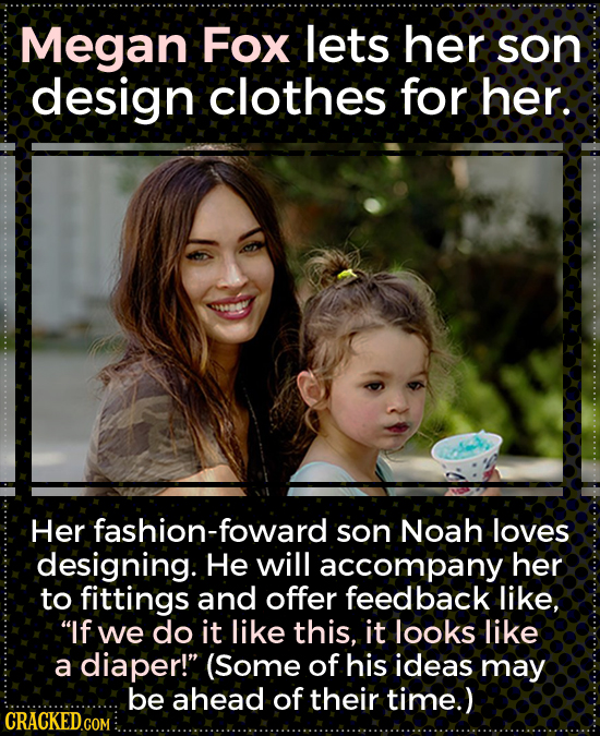 Megan Fox lets her son design clothes for her. Her fashion-foward son Noah loves designing. He will accompany her to fittings and offer feedback like,