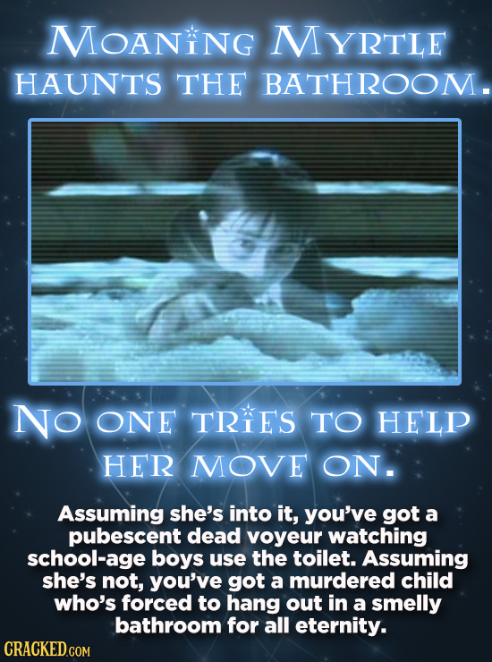 MoANiNg YRTLE HAUNTS THE BATHROOM. NO ONE TRIES TO HELP HER MOVE ON. Assuming she's into it, you've got a pubescent dead voyeur watching school-age bo